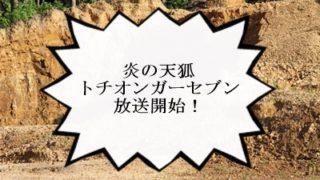 『炎の天狐』トチオンガーセブン!いよいよ明日8月12日から連続6話放送開始!
